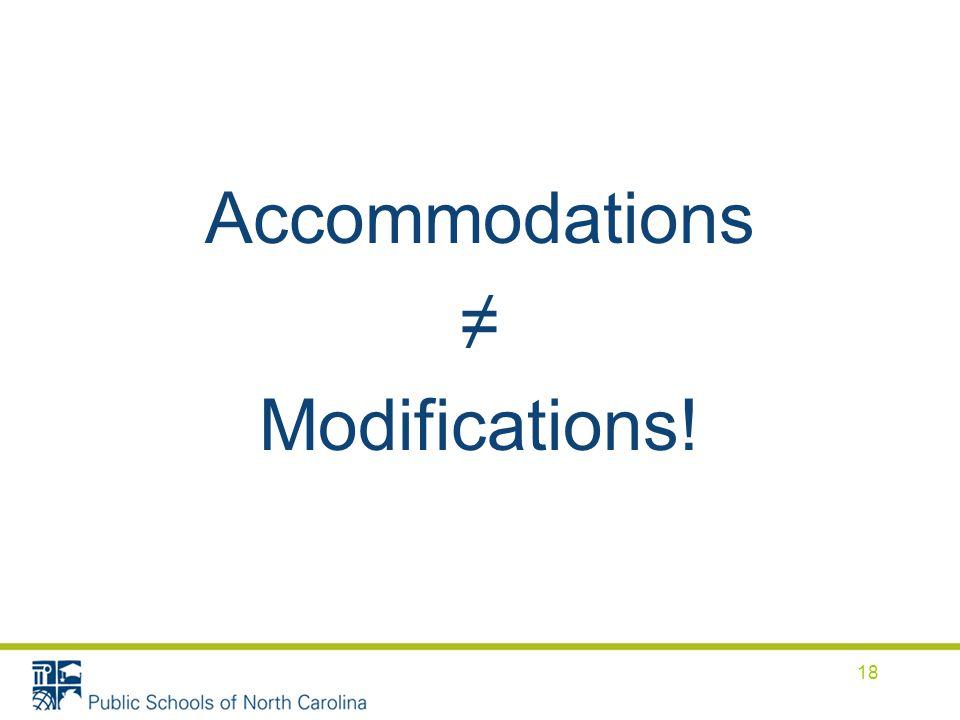 Accommodations ≠ Modifications! 18
