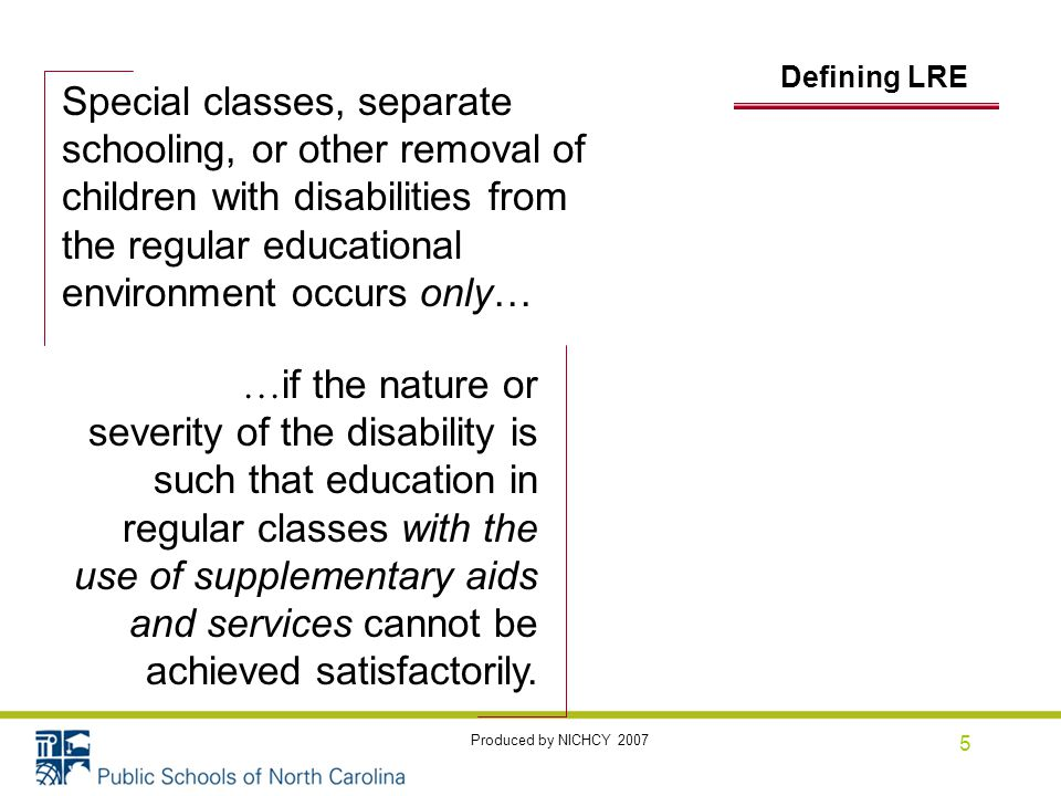 5 Defining DeLRE Special classes, separate schooling, or other removal of children with disabilities from the regular educational environment occurs only… … if the nature or severity of the disability is such that education in regular classes with the use of supplementary aids and services cannot be achieved satisfactorily.