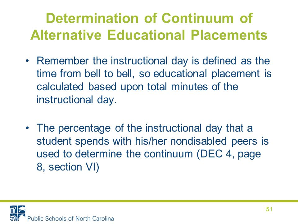 Determination of Continuum of Alternative Educational Placements Remember the instructional day is defined as the time from bell to bell, so educational placement is calculated based upon total minutes of the instructional day.