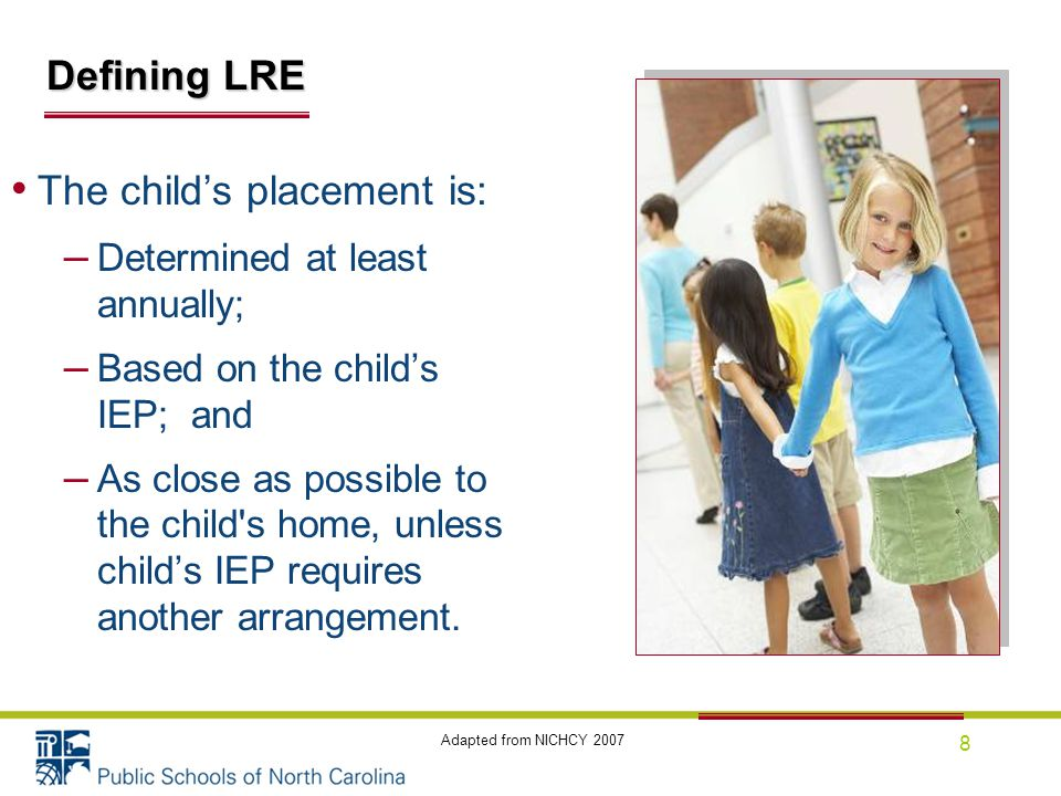 8 The child's placement is: – Determined at least annually; – Based on the child's IEP; and – As close as possible to the child s home, unless child's IEP requires another arrangement.