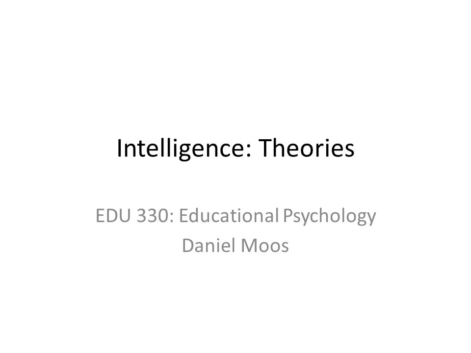 Intelligence: Theories EDU 330: Educational Psychology Daniel Moos