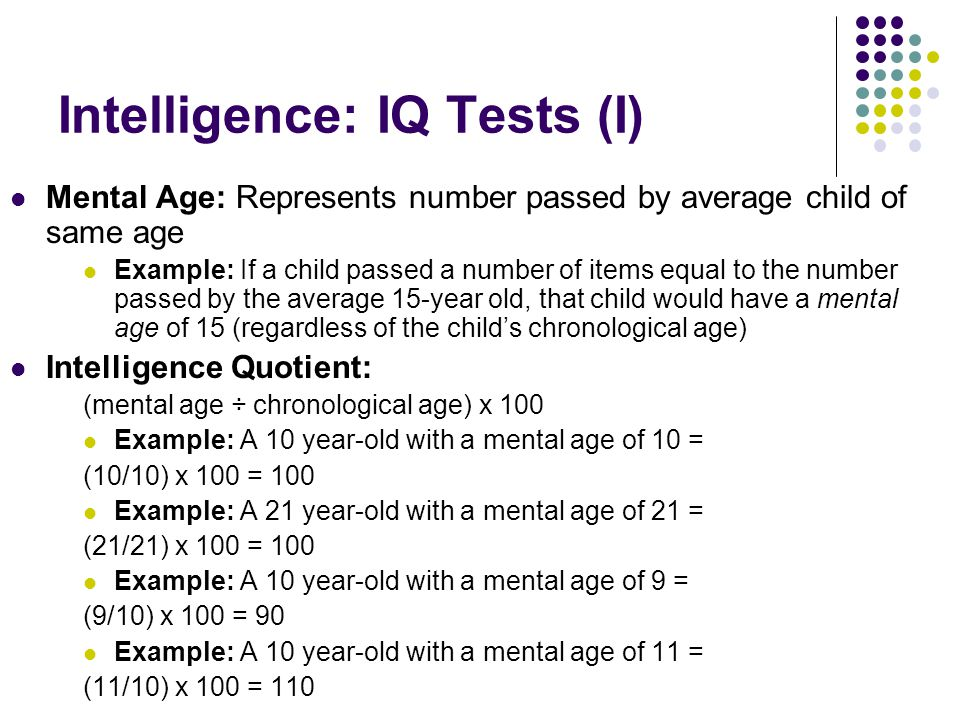 Intelligence: IQ Tests (I) Mental Age: Represents number passed by average child of same age Example: If a child passed a number of items equal to the number passed by the average 15-year old, that child would have a mental age of 15 (regardless of the child's chronological age) Intelligence Quotient: (mental age ÷ chronological age) x 100 Example: A 10 year-old with a mental age of 10 = (10/10) x 100 = 100 Example: A 21 year-old with a mental age of 21 = (21/21) x 100 = 100 Example: A 10 year-old with a mental age of 9 = (9/10) x 100 = 90 Example: A 10 year-old with a mental age of 11 = (11/10) x 100 = 110