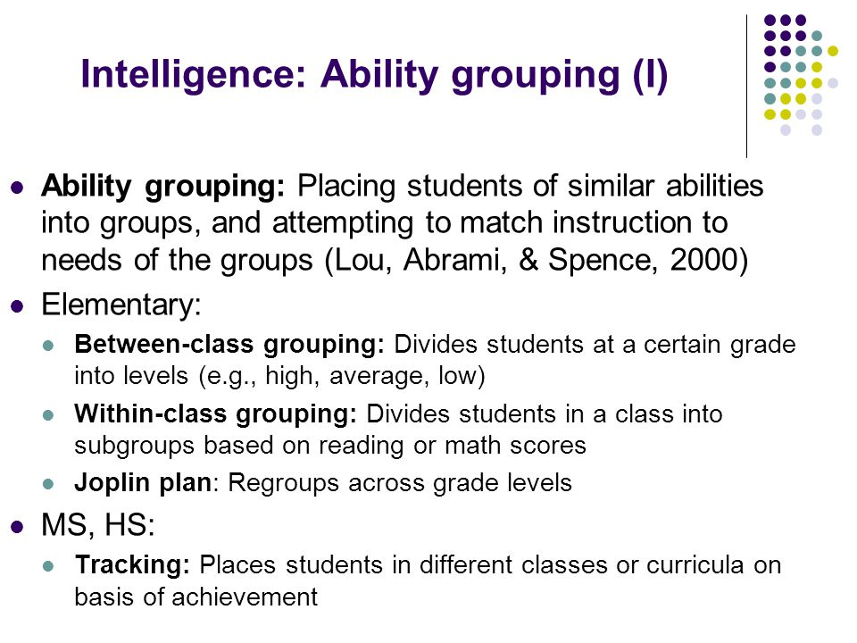 Intelligence: Ability grouping (I) Ability grouping: Placing students of similar abilities into groups, and attempting to match instruction to needs of the groups (Lou, Abrami, & Spence, 2000) Elementary: Between-class grouping: Divides students at a certain grade into levels (e.g., high, average, low) Within-class grouping: Divides students in a class into subgroups based on reading or math scores Joplin plan: Regroups across grade levels MS, HS: Tracking: Places students in different classes or curricula on basis of achievement