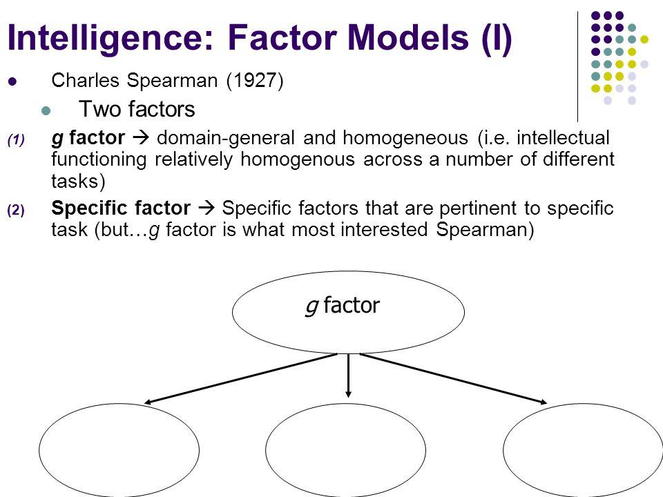 Intelligence: Factor Models (I) Charles Spearman (1927) Two factors (1) g factor  domain-general and homogeneous (i.e.