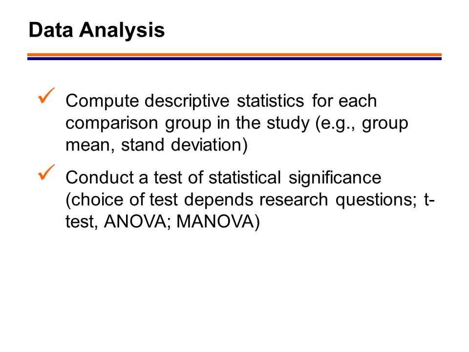 12 Data Analysis Compute descriptive statistics for each comparison group in the study (e.g., group mean, stand deviation) Conduct a test of statistic