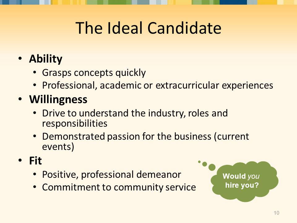 The Ideal Candidate Ability Grasps concepts quickly Professional, academic or extracurricular experiences Willingness Drive to understand the industry, roles and responsibilities Demonstrated passion for the business (current events) Fit Positive, professional demeanor Commitment to community service 10 Would you hire you