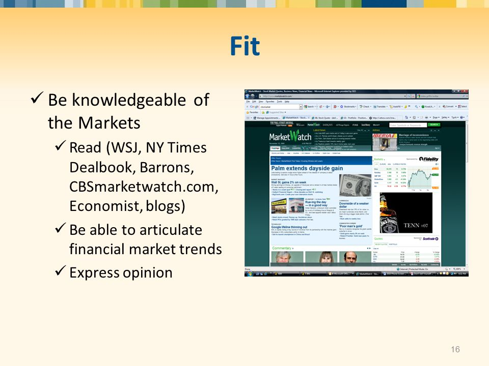 Fit Be knowledgeable of the Markets Read (WSJ, NY Times Dealbook, Barrons, CBSmarketwatch.com, Economist, blogs) Be able to articulate financial marke