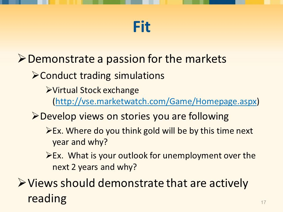 Fit  Demonstrate a passion for the markets  Conduct trading simulations  Virtual Stock exchange (http://vse.marketwatch.com/Game/Homepage.aspx)http://vse.marketwatch.com/Game/Homepage.aspx  Develop views on stories you are following  Ex.