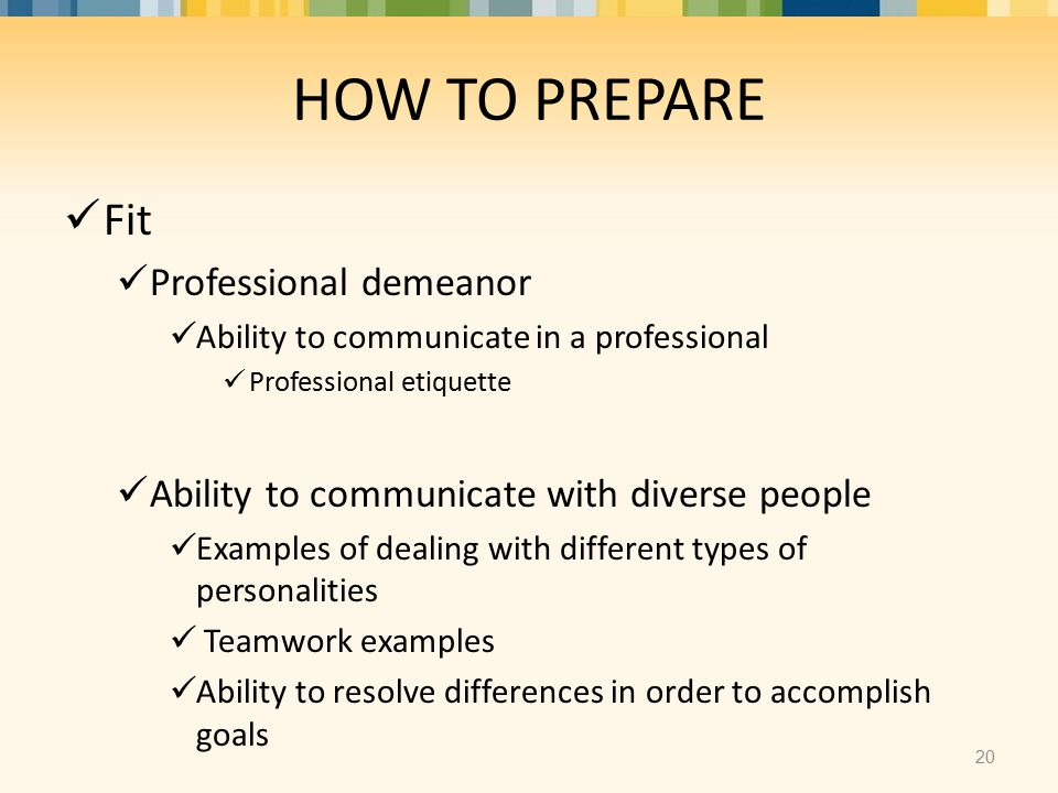Fit Professional demeanor Ability to communicate in a professional Professional etiquette Ability to communicate with diverse people Examples of dealing with different types of personalities Teamwork examples Ability to resolve differences in order to accomplish goals HOW TO PREPARE 20