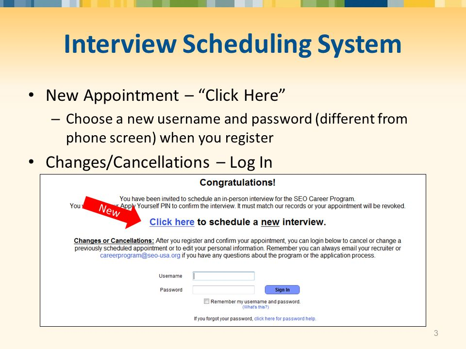  Interview Scheduling System New Appointment – Click Here – Choose a new username and password (different from phone screen) when you register Changes/Cancellations – Log In 3 New