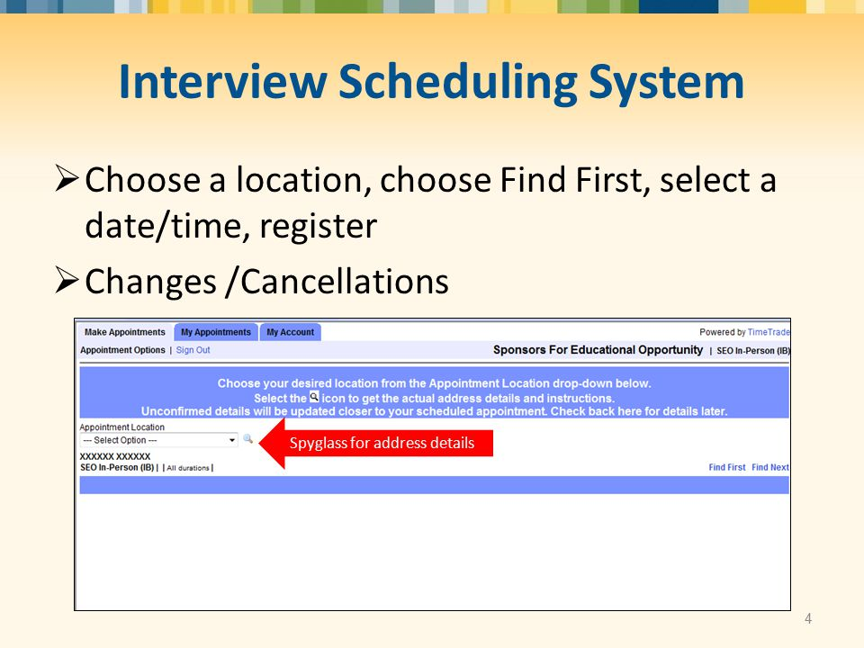 Interview Scheduling System  Choose a location, choose Find First, select a date/time, register  Changes /Cancellations 4 Spyglass for address details