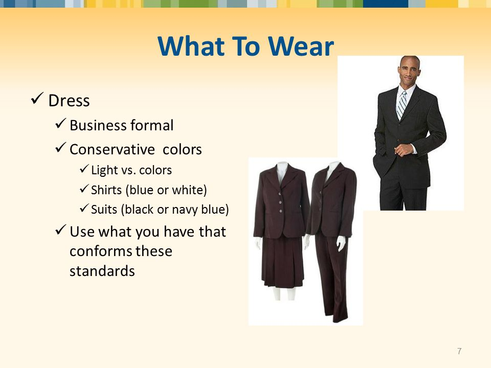 What To Wear Dress Business formal Conservative colors Light vs. colors Shirts (blue or white) Suits (black or navy blue) Use what you have that confo