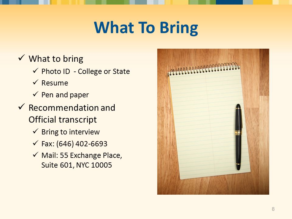 What To Bring What to bring Photo ID - College or State Resume Pen and paper Recommendation and Official transcript Bring to interview Fax: (646) 402-6693 Mail: 55 Exchange Place, Suite 601, NYC 10005 8