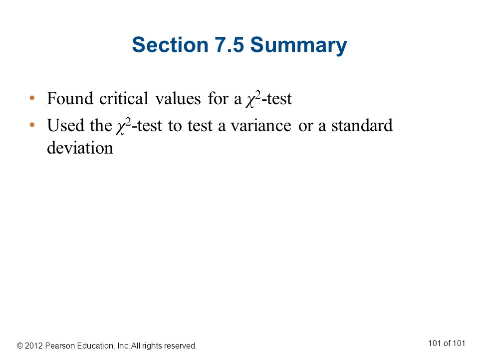 Section 7.5 Summary Found critical values for a χ 2 -test Used the χ 2 -test to test a variance or a standard deviation © 2012 Pearson Education, Inc.
