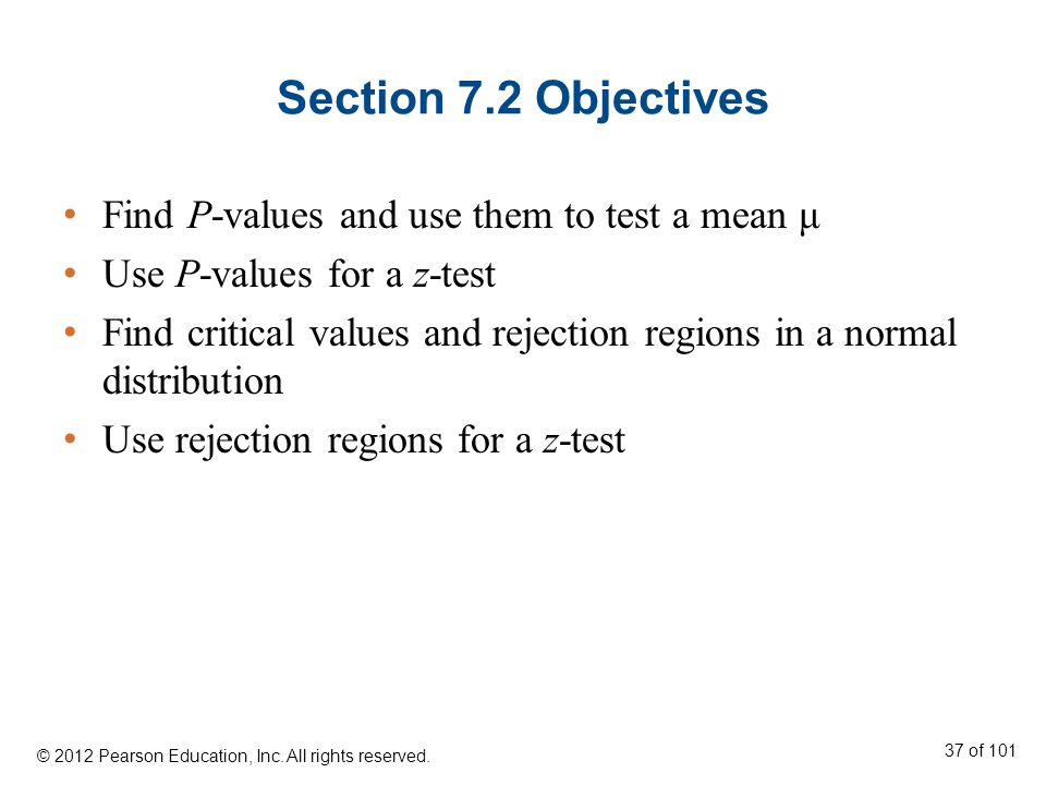 Section 7.2 Objectives Find P-values and use them to test a mean μ Use P-values for a z-test Find critical values and rejection regions in a normal distribution Use rejection regions for a z-test © 2012 Pearson Education, Inc.