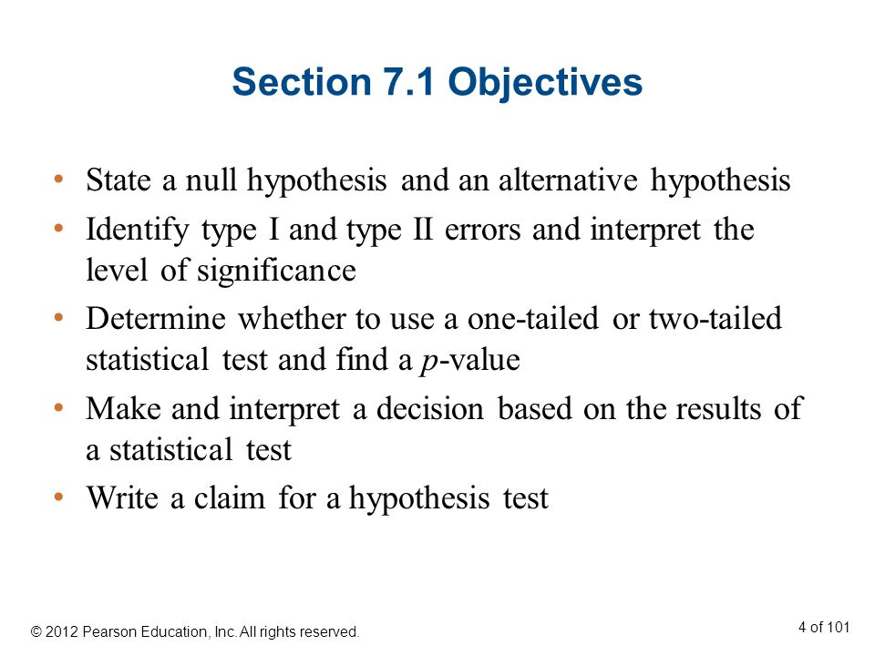 Section 7.1 Objectives State a null hypothesis and an alternative hypothesis Identify type I and type II errors and interpret the level of significance Determine whether to use a one-tailed or two-tailed statistical test and find a p-value Make and interpret a decision based on the results of a statistical test Write a claim for a hypothesis test © 2012 Pearson Education, Inc.