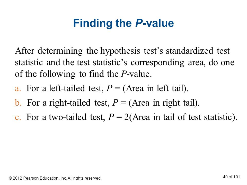 Finding the P-value After determining the hypothesis test's standardized test statistic and the test statistic's corresponding area, do one of the following to find the P-value.