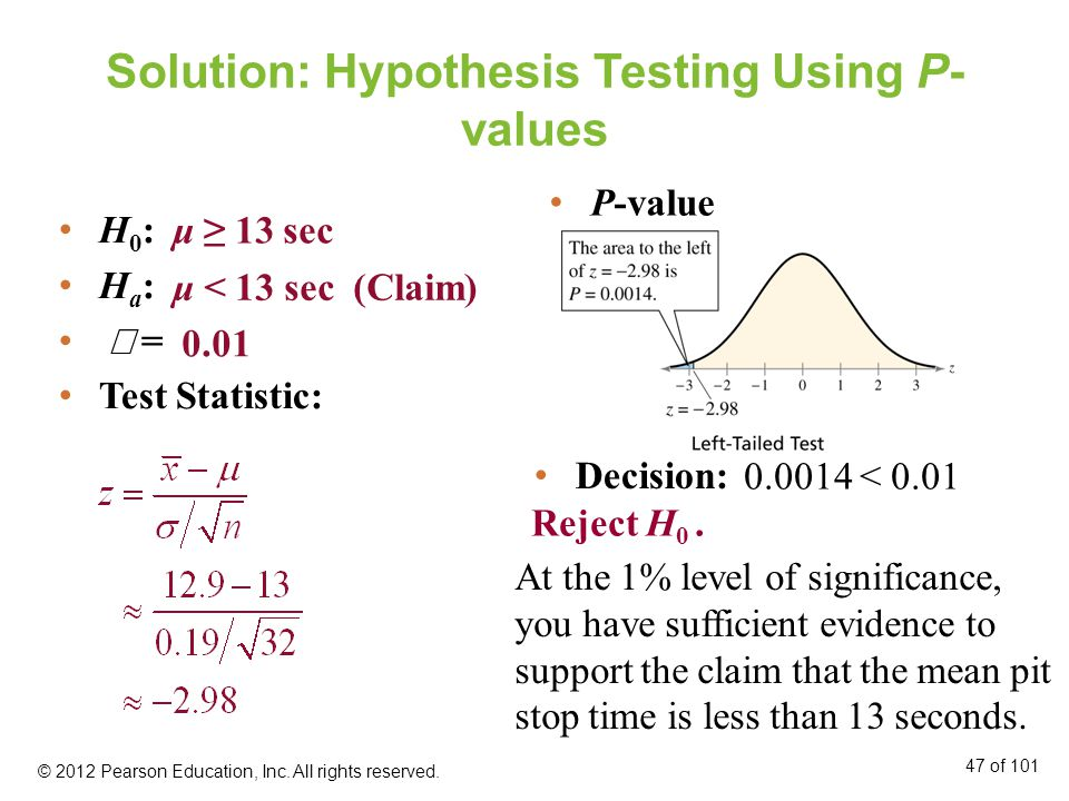 Solution: Hypothesis Testing Using P- values H 0 : H a :  = Test Statistic: μ ≥ 13 sec μ < 13 sec (Claim) 0.01 Decision: At the 1% level of significance, you have sufficient evidence to support the claim that the mean pit stop time is less than 13 seconds.