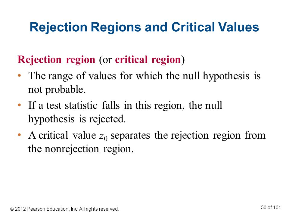 Rejection Regions and Critical Values Rejection region (or critical region) The range of values for which the null hypothesis is not probable.