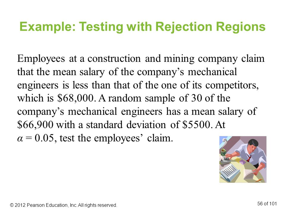 Example: Testing with Rejection Regions Employees at a construction and mining company claim that the mean salary of the company's mechanical engineers is less than that of the one of its competitors, which is $68,000.