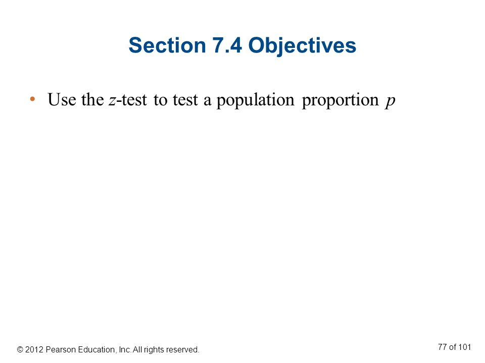 Section 7.4 Objectives Use the z-test to test a population proportion p © 2012 Pearson Education, Inc.