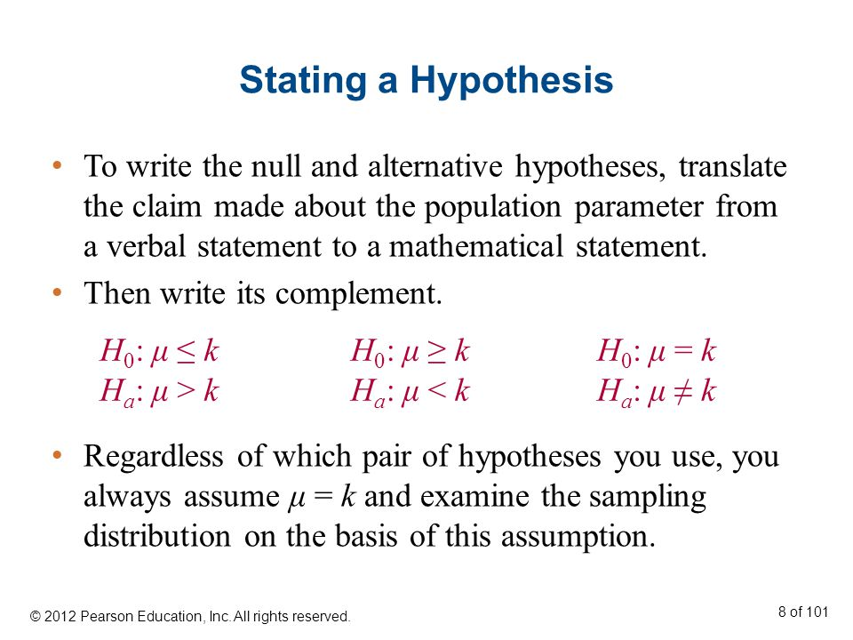 Stating a Hypothesis To write the null and alternative hypotheses, translate the claim made about the population parameter from a verbal statement to a mathematical statement.