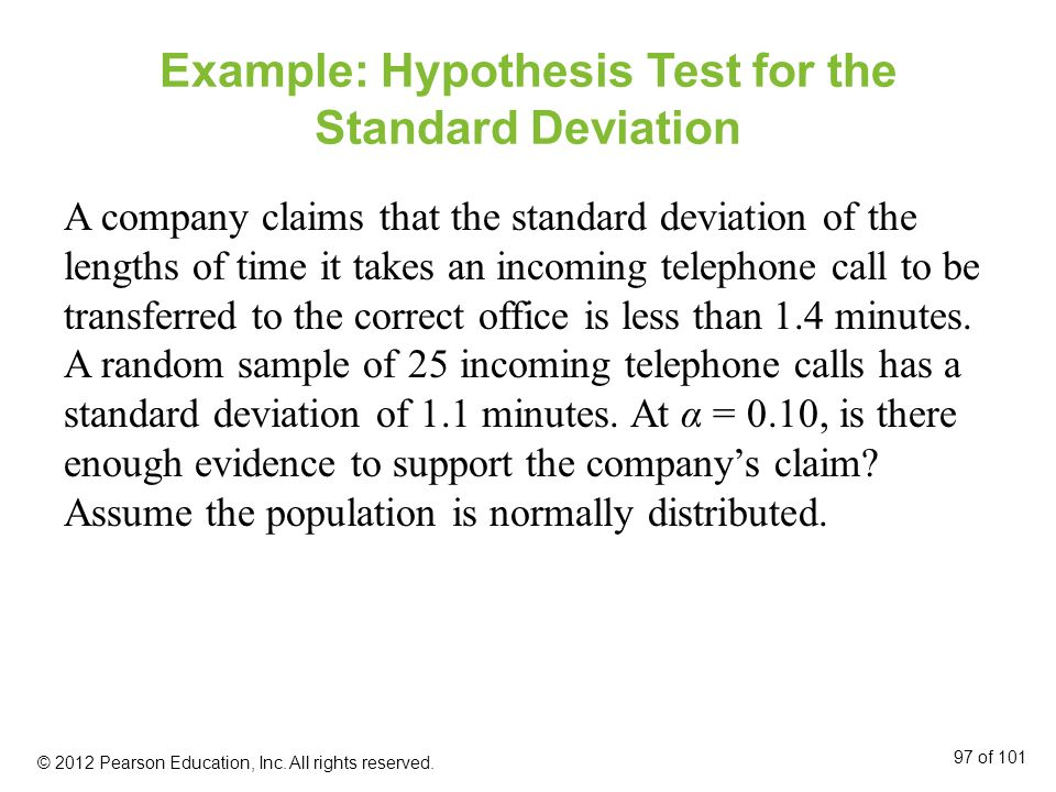 Example: Hypothesis Test for the Standard Deviation A company claims that the standard deviation of the lengths of time it takes an incoming telephone call to be transferred to the correct office is less than 1.4 minutes.