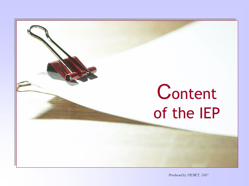 Additional Considerations When Developing the IEP Special factors IEP Team must consider Strengths of the child Concerns of parents for enhancing their child's education IEPs / IFSPs for children aged 3-5 Produced by NICHCY, 2007