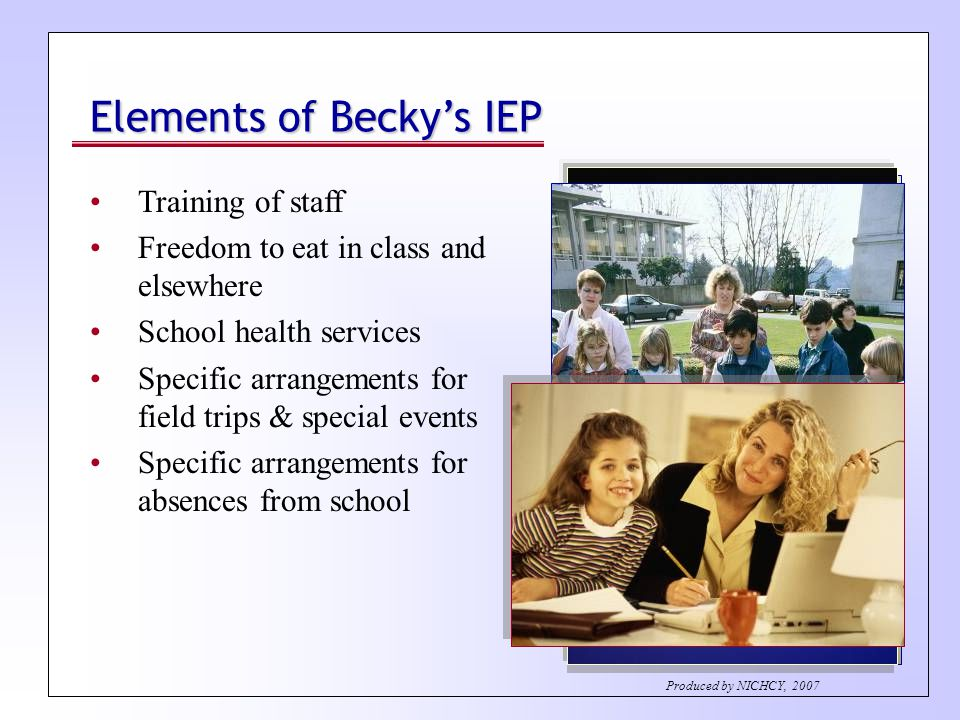 Elements of Becky's IEP Training of staff Freedom to eat in class and elsewhere School health services Specific arrangements for field trips & special events Specific arrangements for absences from school Produced by NICHCY, 2007