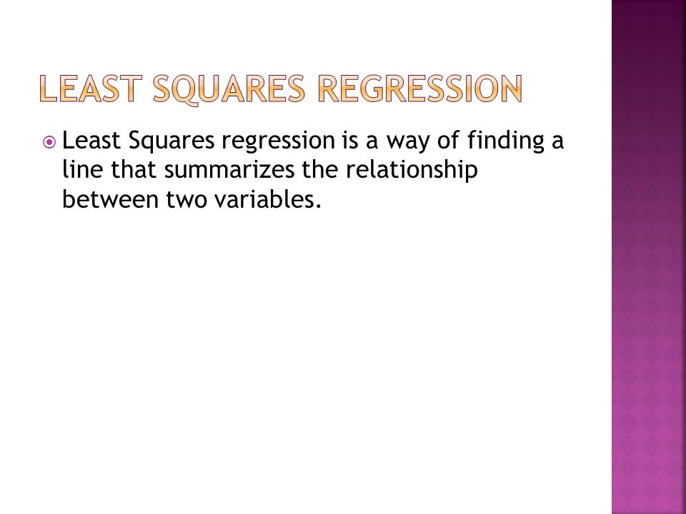  Least Squares regression is a way of finding a line that summarizes the relationship between two variables.