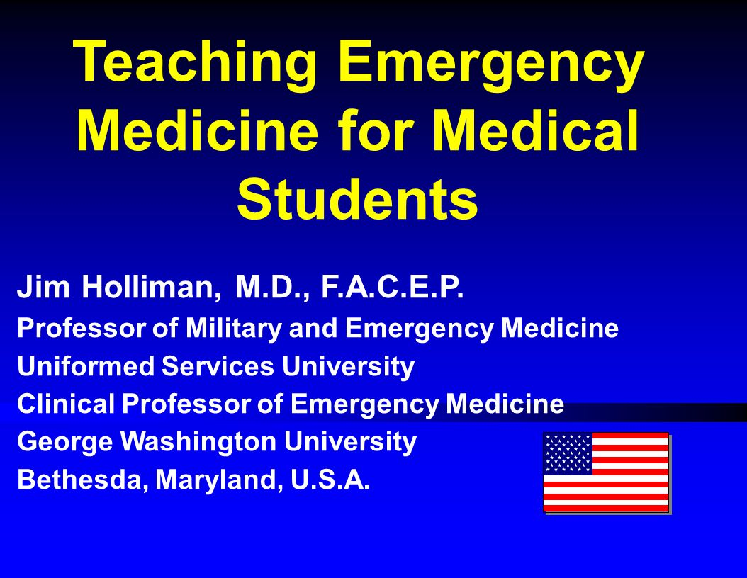 Teaching Emergency Medicine for Medical Students Jim Holliman, M.D., F.A.C.E.P.