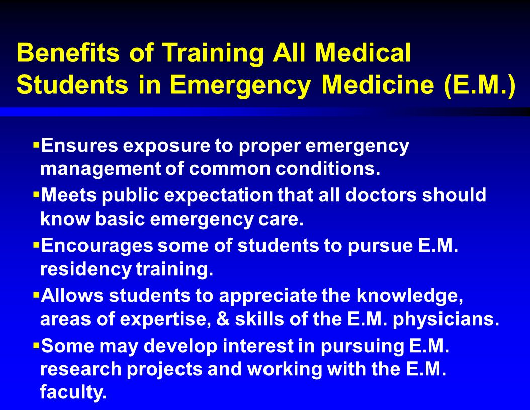Benefits of Training All Medical Students in Emergency Medicine (E.M.)  Ensures exposure to proper emergency management of common conditions.