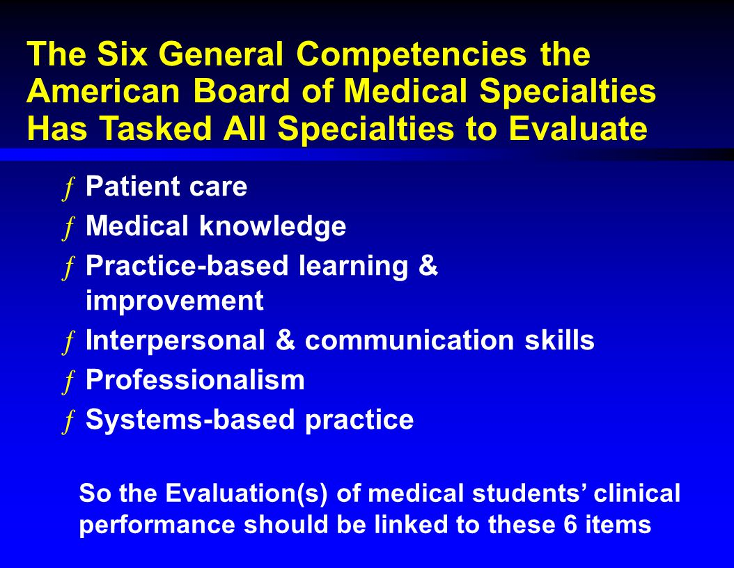 The Six General Competencies the American Board of Medical Specialties Has Tasked All Specialties to Evaluate ƒPatient care ƒMedical knowledge ƒPracti
