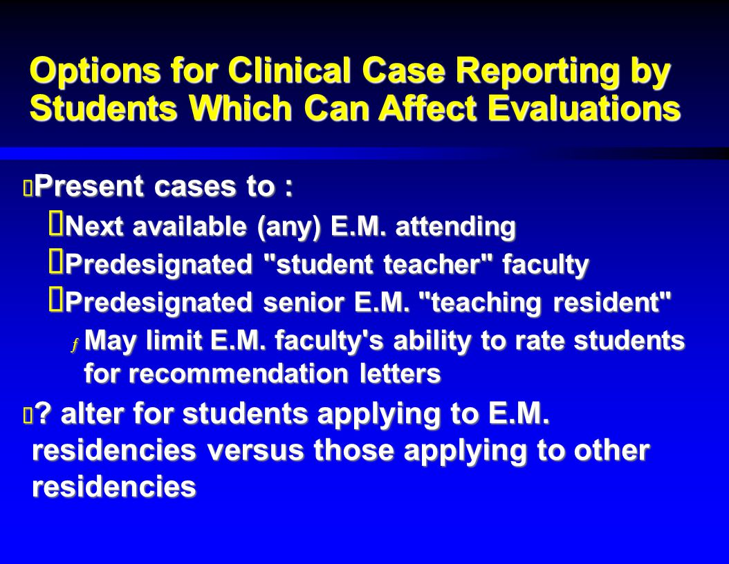 Options for Clinical Case Reporting by Students Which Can Affect Evaluations  Present cases to :  Next available (any) E.M.
