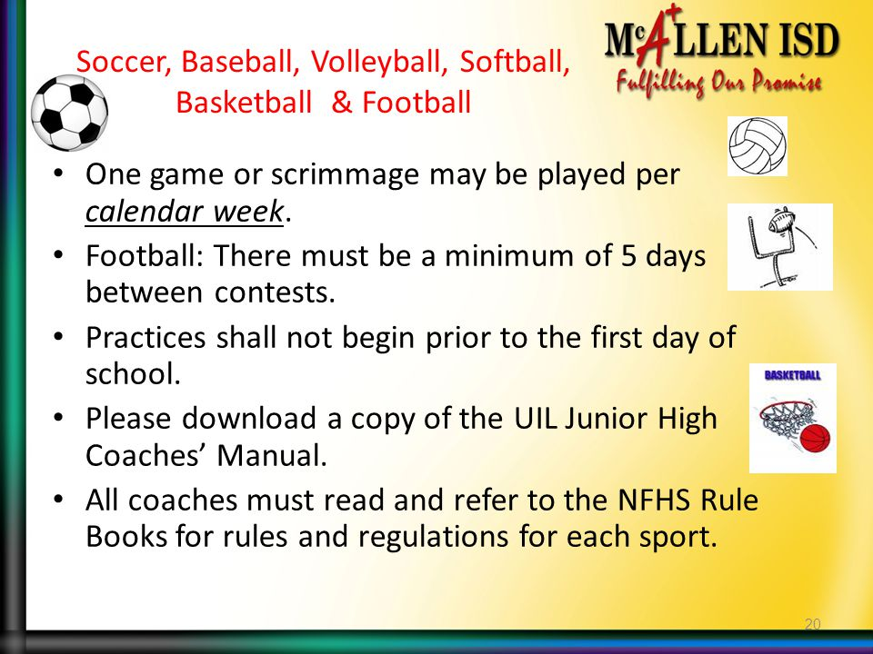 Soccer, Baseball, Volleyball, Softball, Basketball & Football One game or scrimmage may be played per calendar week. Football: There must be a minimum