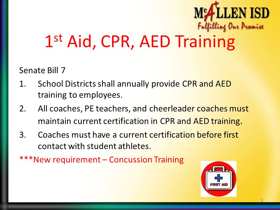 1 st Aid, CPR, AED Training Senate Bill 7 1.School Districts shall annually provide CPR and AED training to employees.