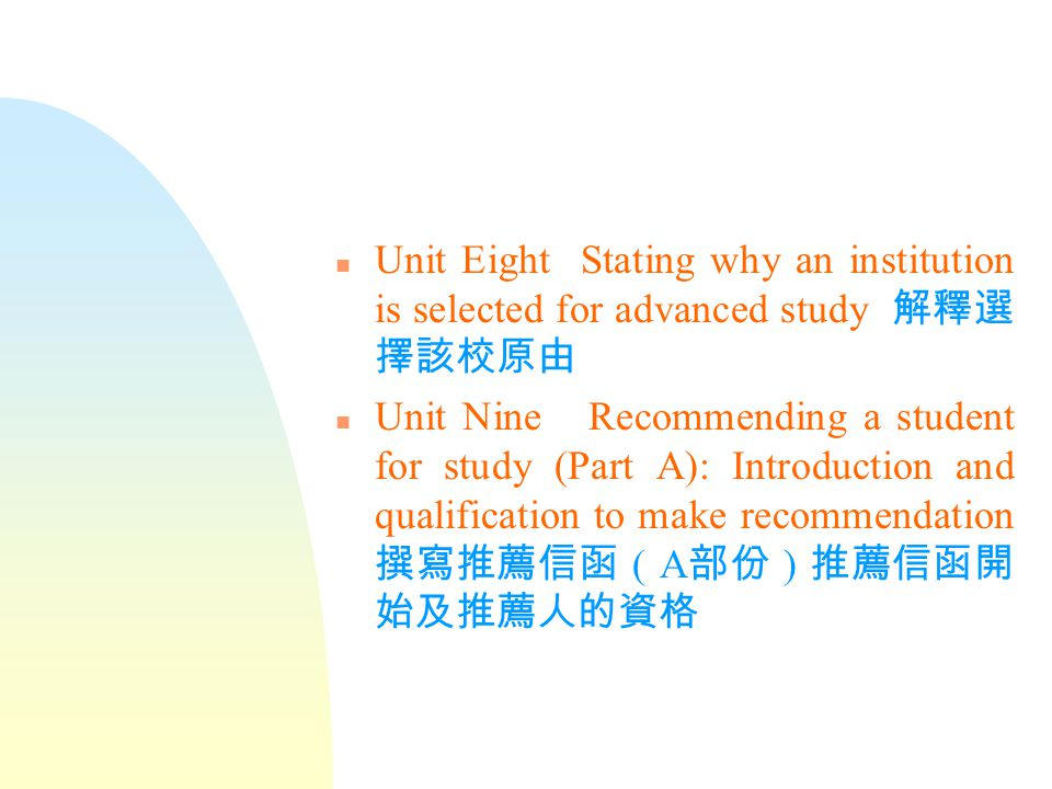 n Unit Six Describing personal qualities relevant to study 描述與學習 有關的個人特質 n Unit Seven Outlining career objectives 概述未來工作目標