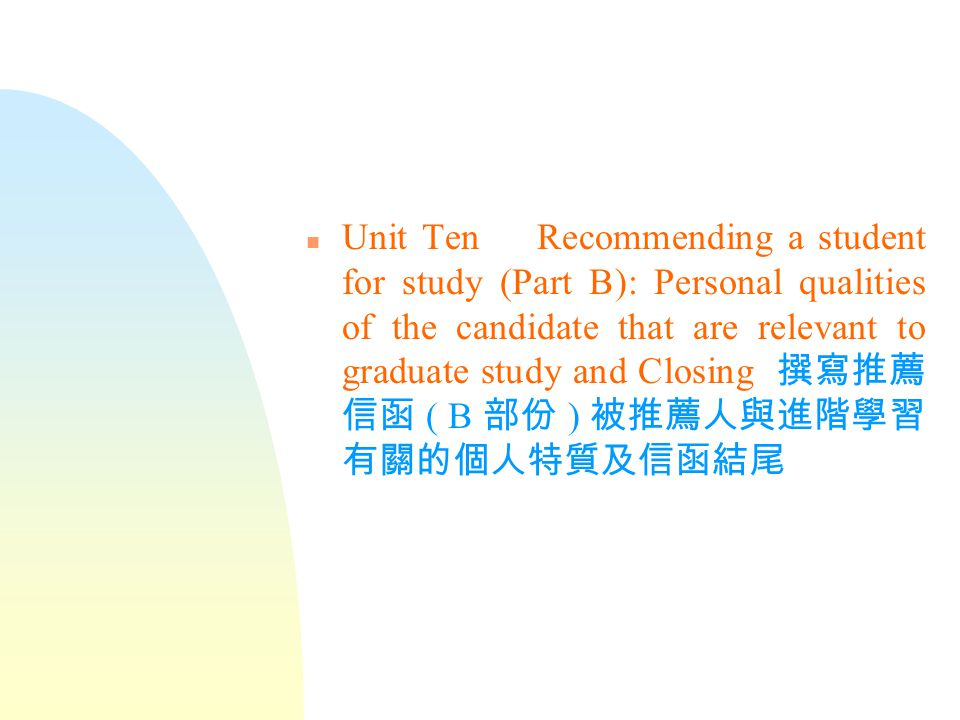 n Unit Ten Recommending a student for study (Part B): Personal qualities of the candidate that are relevant to graduate study and Closing 撰寫推薦 信函 ( B 部份 ) 被推薦人與進階學習 有關的個人特質及信函結尾