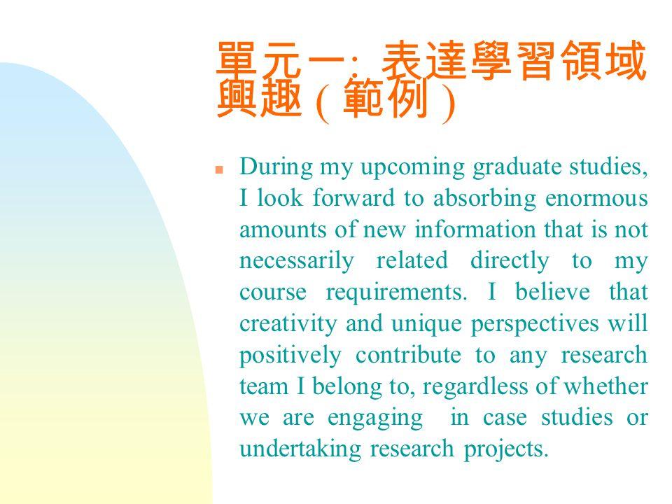 單元一 : 表達學習領域 興趣 ( 範例 ) n During my upcoming graduate studies, I look forward to absorbing enormous amounts of new information that is not necessarily related directly to my course requirements.