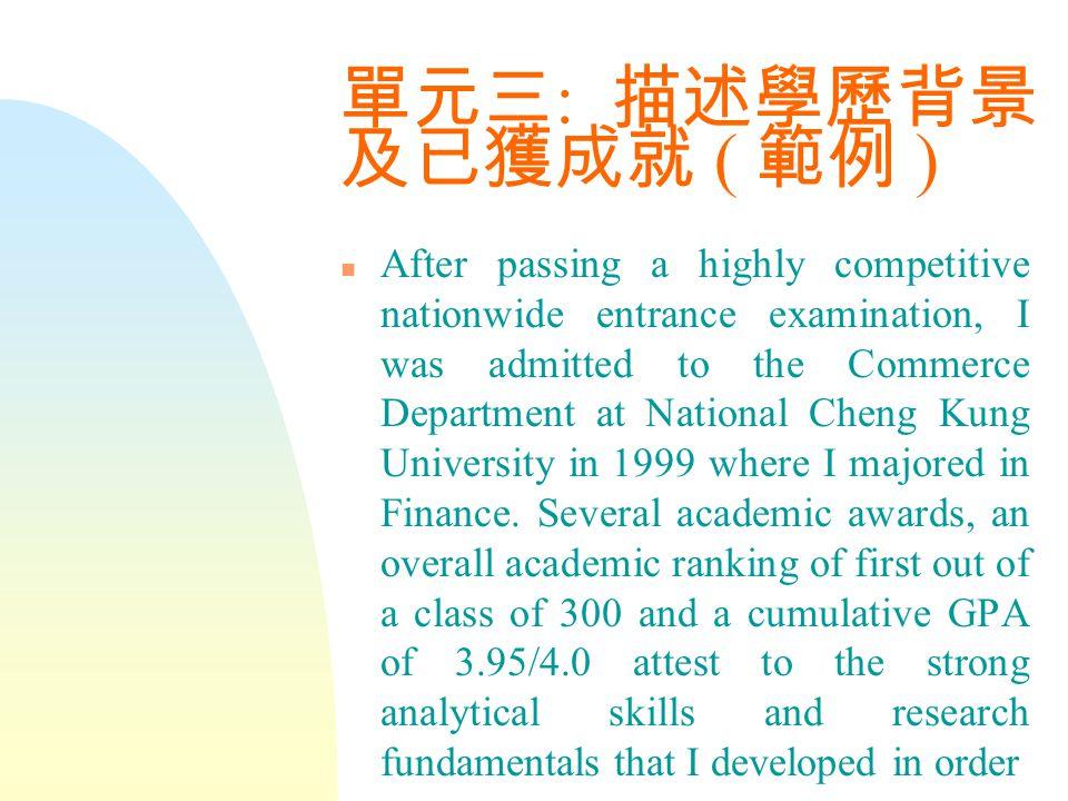單元三 : 描述學歷背景 及已獲成就 ( 範例 ) n After passing a highly competitive nationwide entrance examination, I was admitted to the Commerce Department at National Cheng Kung University in 1999 where I majored in Finance.