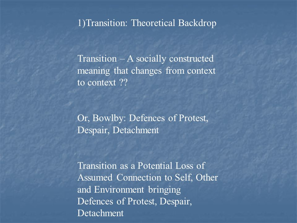 1)Transition: Theoretical Backdrop Transition – A socially constructed meaning that changes from context to context .
