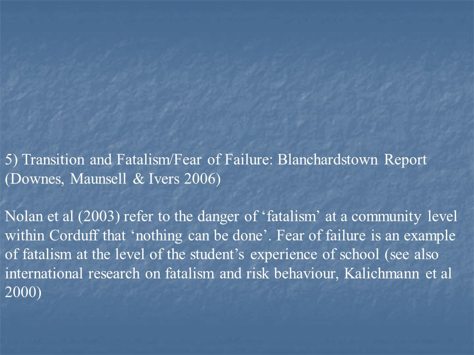 5) Transition and Fatalism/Fear of Failure: Blanchardstown Report (Downes, Maunsell & Ivers 2006) Nolan et al (2003) refer to the danger of 'fatalism' at a community level within Corduff that 'nothing can be done'.