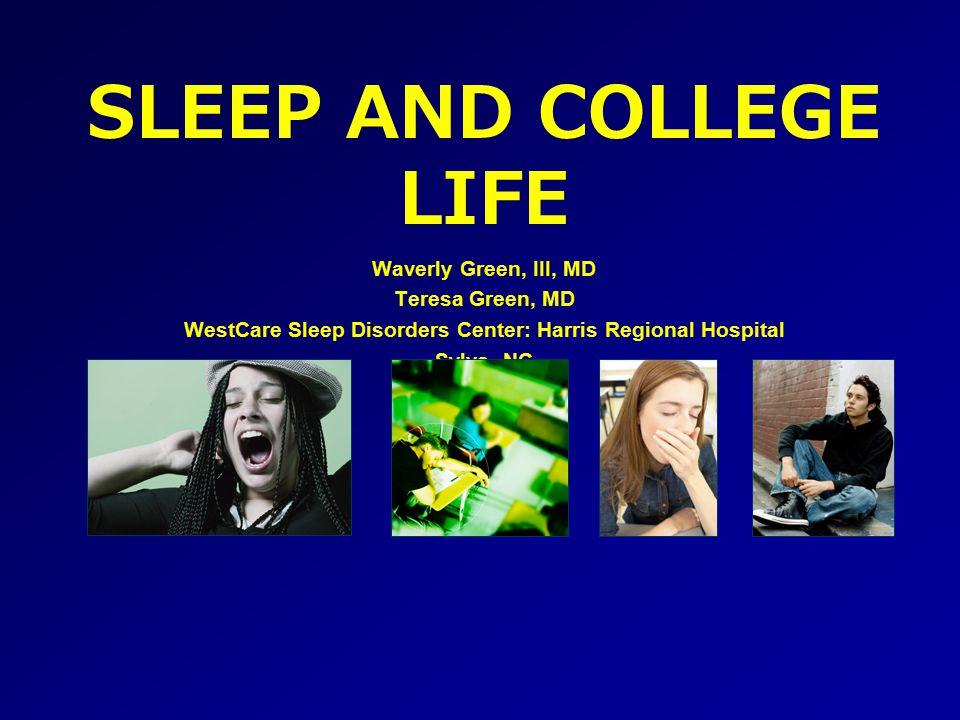 SLEEP AND COLLEGE LIFE Waverly Green, III, MD Teresa Green, MD WestCare Sleep Disorders Center: Harris Regional Hospital Sylva, NC