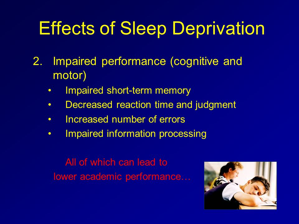Effects of Sleep Deprivation 2.Impaired performance (cognitive and motor) Impaired short-term memory Decreased reaction time and judgment Increased nu