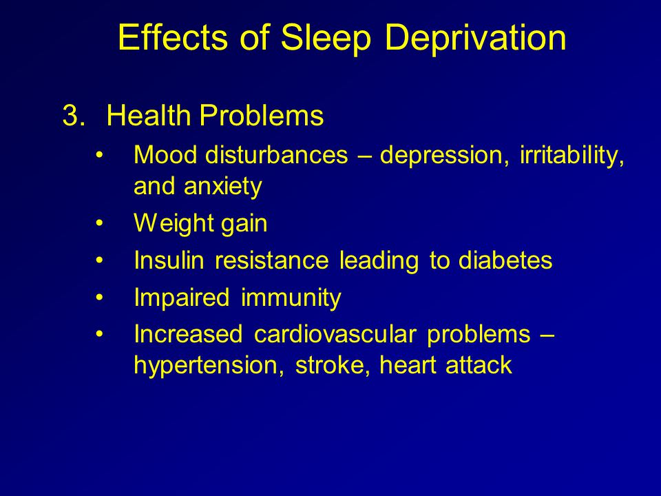 Effects of Sleep Deprivation 3.Health Problems Mood disturbances – depression, irritability, and anxiety Weight gain Insulin resistance leading to dia