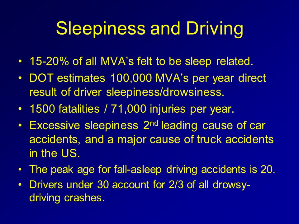 Sleepiness and Driving 15-20% of all MVA's felt to be sleep related. DOT estimates 100,000 MVA's per year direct result of driver sleepiness/drowsines