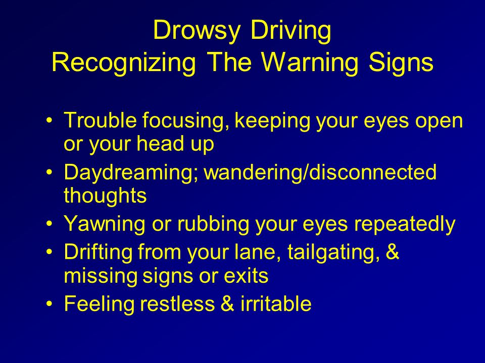 Drowsy Driving Recognizing The Warning Signs Trouble focusing, keeping your eyes open or your head up Daydreaming; wandering/disconnected thoughts Yaw