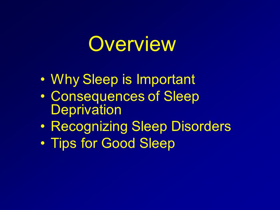 Overview Why Sleep is Important Consequences of Sleep Deprivation Recognizing Sleep Disorders Tips for Good Sleep