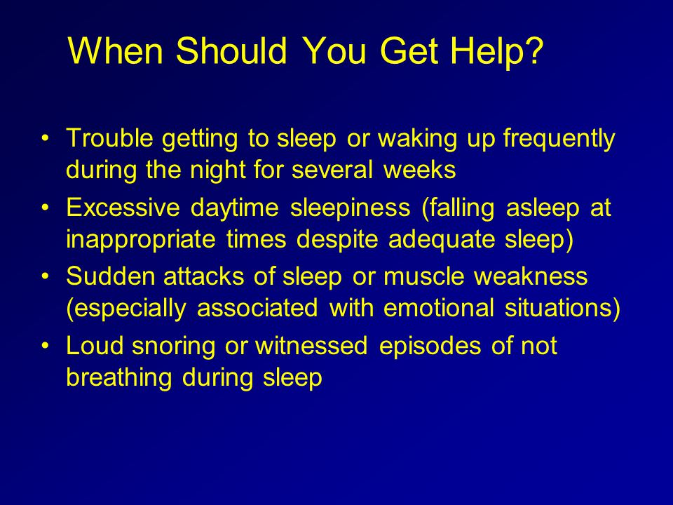 When Should You Get Help? Trouble getting to sleep or waking up frequently during the night for several weeks Excessive daytime sleepiness (falling as