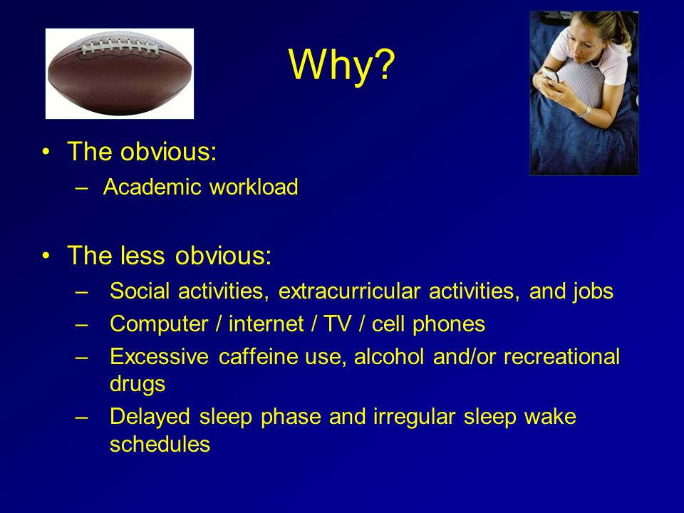 Slee p Time Class start times / delayed sleep phase Social pressures Substance abuse Computer, Internet, TV, Cell phones Genetic predisposition Academic workloads